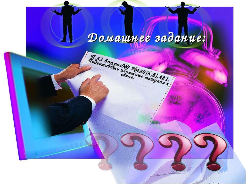 Домашнее задание: П.53 вопрос№7 №480(б,в),481. Подготовить печатные тетради к...