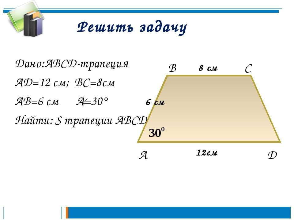 Решить задачу Дано:ABCD-трапеция AD=12 см; BC=8см AB=6 см A=30° Найти: S трап...