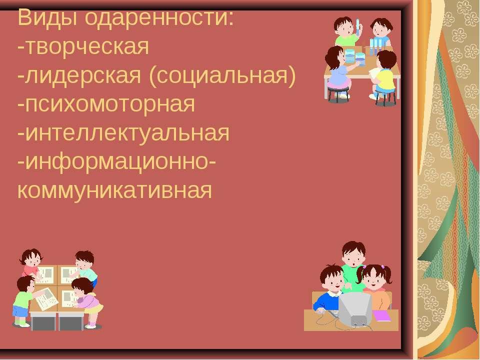 Виды одаренности: -творческая -лидерская (социальная) -психомоторная -интелле...