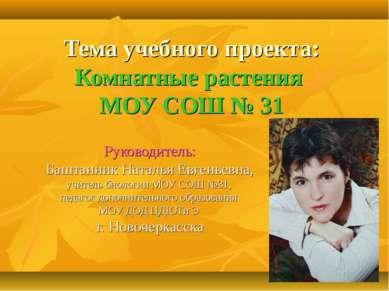 Тема учебного проекта: Комнатные растения МОУ СОШ № 31 Руководитель: Баштанни...