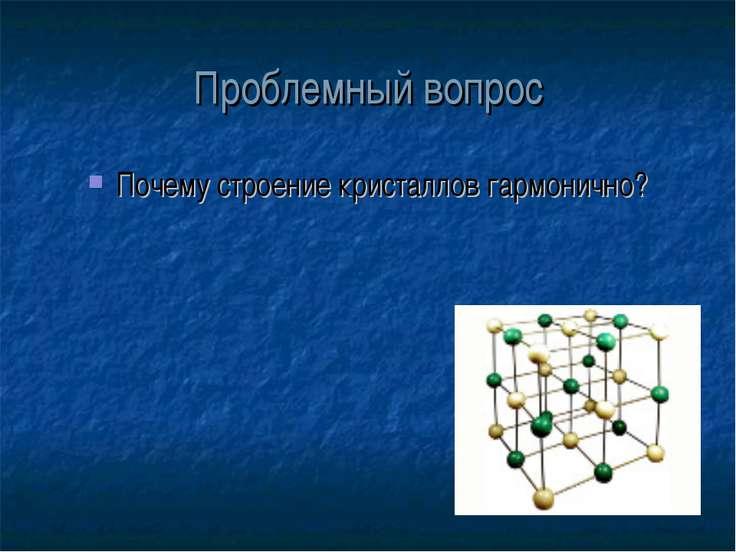 Проблемный вопрос Почему строение кристаллов гармонично?