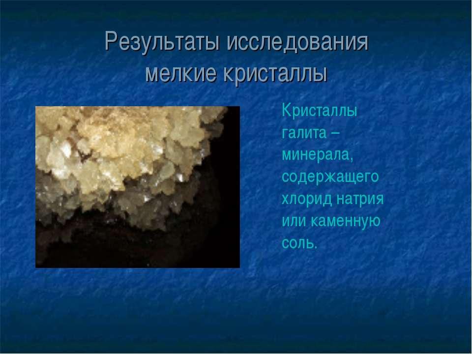 Результаты исследования мелкие кристаллы Кристаллы галита – минерала, содержа...