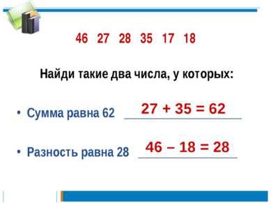 46 27 28 35 17 18 Найди такие два числа, у которых: Сумма равна 62 __________...