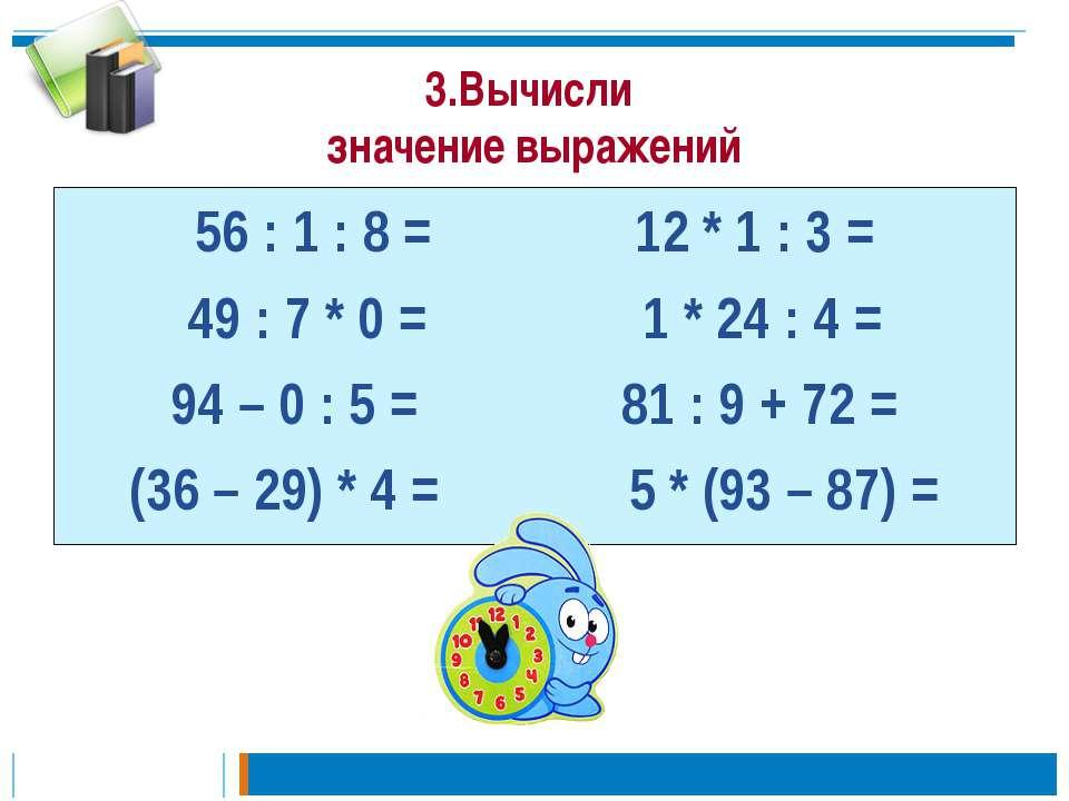 3.Вычисли значение выражений 56 : 1 : 8 = 12 * 1 : 3 = 49 : 7 * 0 = 1 * 24 : ...