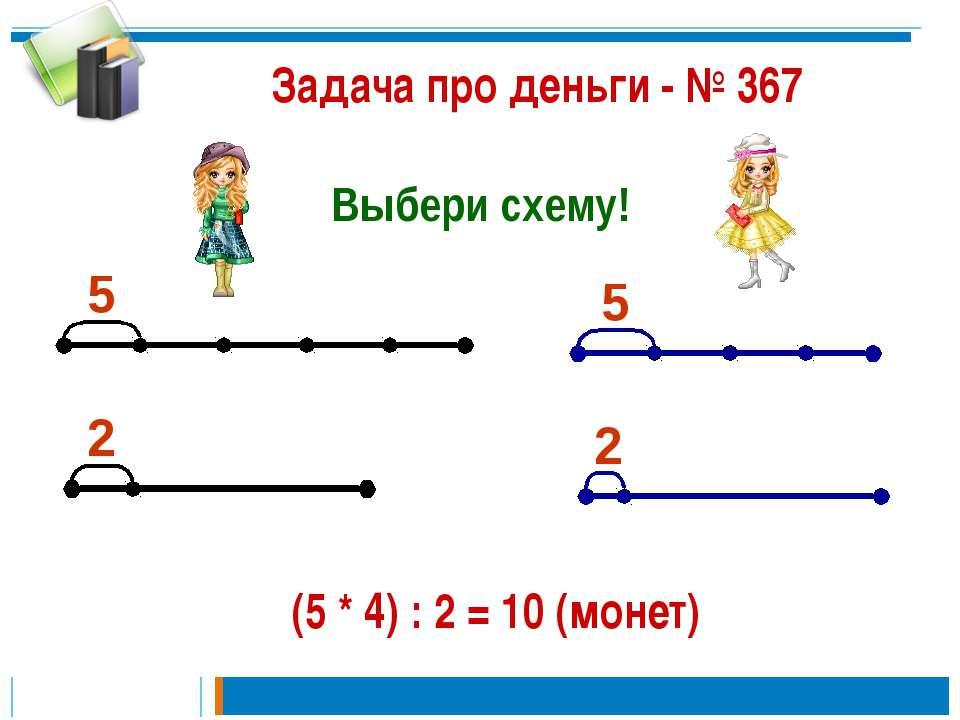 Задача про деньги - № 367 Выбери схему! 5 2 2 5 (5 * 4) : 2 = 10 (монет)