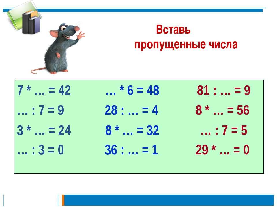 Вставь пропущенные числа 7 * … = 42 … * 6 = 48 81 : … = 9 … : 7 = 9 28 : … = ...