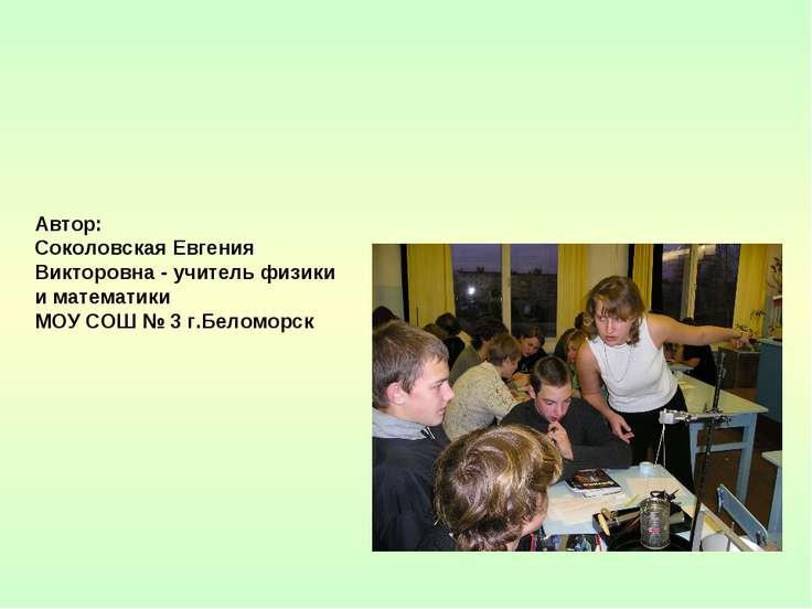 Автор: Соколовская Евгения Викторовна - учитель физики и математики МОУ СОШ №...