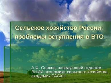 Сельское хозяйство России: проблемы вступления в ВТО А.Ф. Серков, заведующий ...
