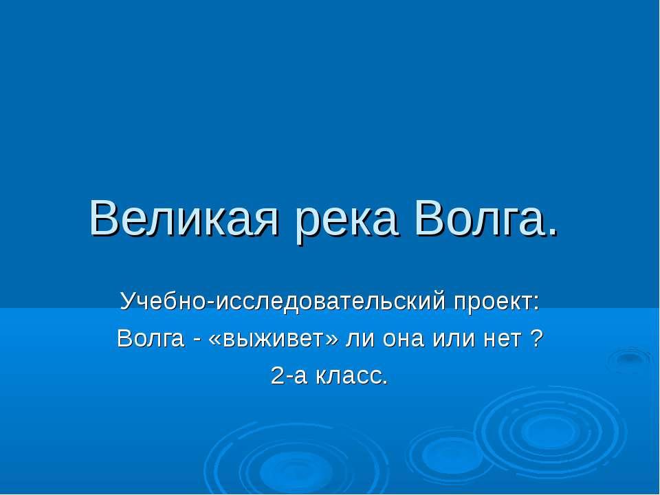 Великая река Волга. Учебно-исследовательский проект: Волга - «выживет» ли она...