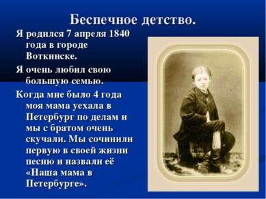 Беспечное детство. Я родился 7 апреля 1840 года в городе Воткинске. Я очень л...