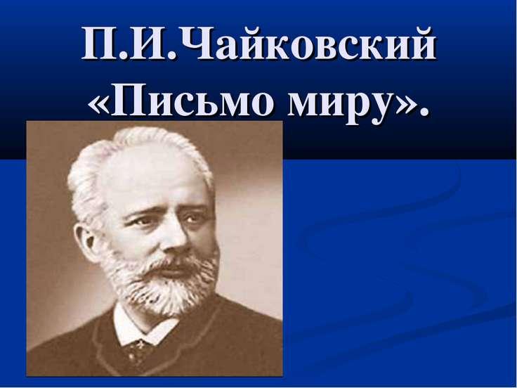 П.И.Чайковский «Письмо миру».