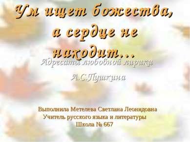 Ум ищет божества, а сердце не находит… Выполнила Метелева Светлана Леонидовна...
