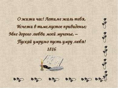 О жизни час! Лети,не жаль тебя, Исчезни в тьме,пустое привиденье; Мне дорого ...