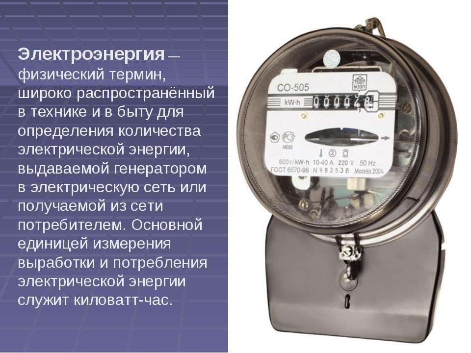 Электроэнергия— физический термин, широко распространённый в технике и в быт...