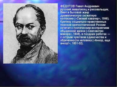 ФЕДОТОВ Павел Андреевич русский живописец и рисовальщик. Ввел в бытовой жанр ...