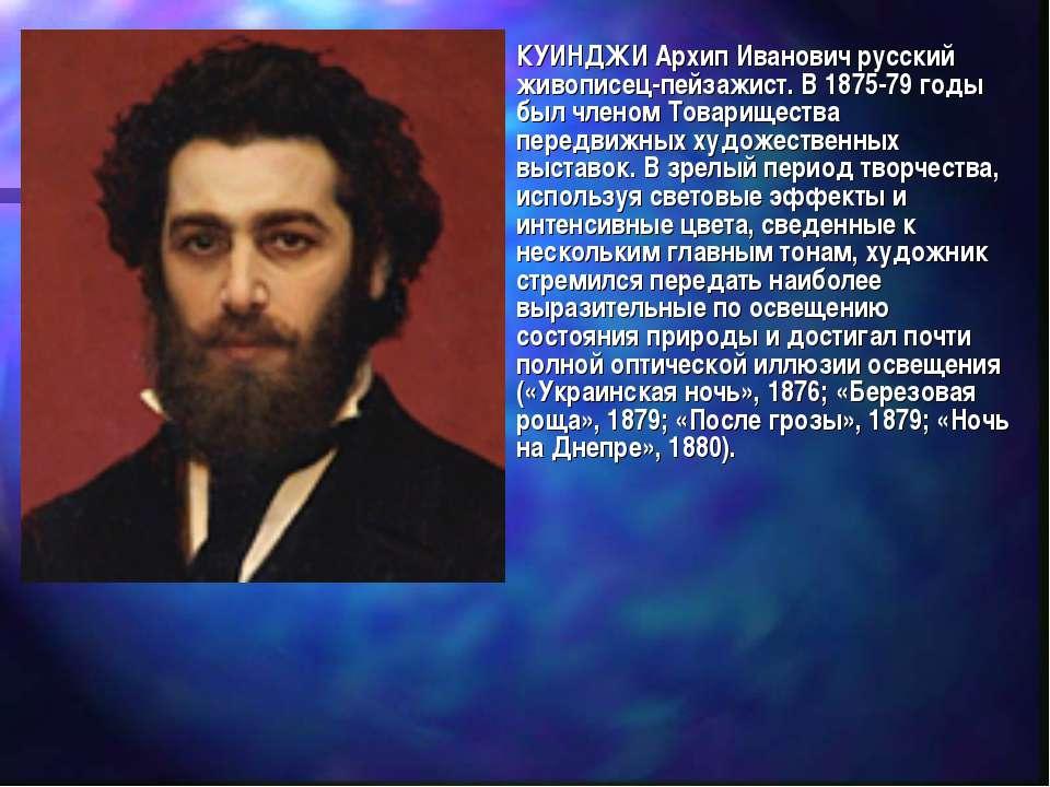 КУИНДЖИ Архип Иванович русский живописец-пейзажист. В 1875-79 годы был членом...