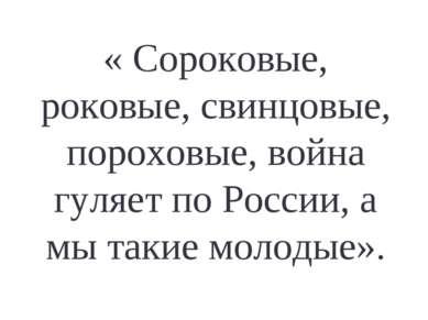 « Сороковые, роковые, свинцовые, пороховые, война гуляет по России, а мы таки...