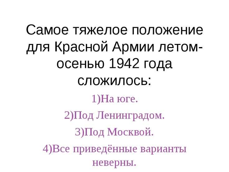 Самое тяжелое положение для Красной Армии летом-осенью 1942 года сложилось: 1...