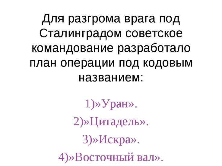 Для разгрома врага под Сталинградом советское командование разработало план о...