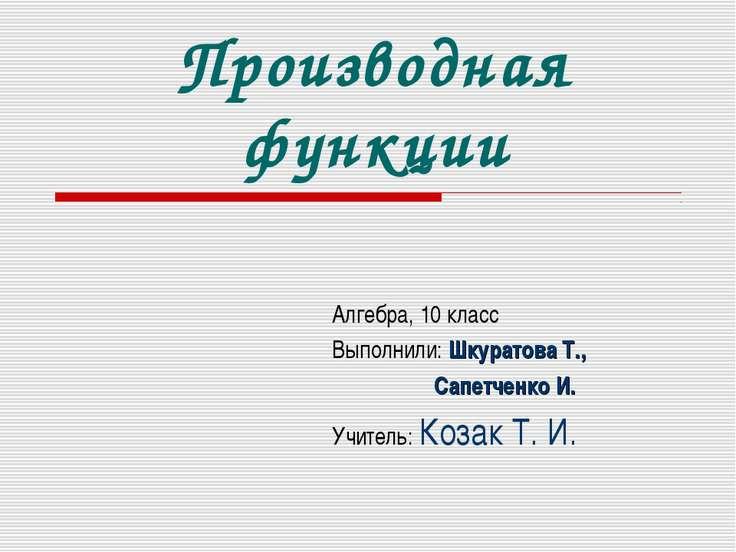 Производная функции Алгебра, 10 класс Выполнили: Шкуратова Т., Сапетченко И. ...