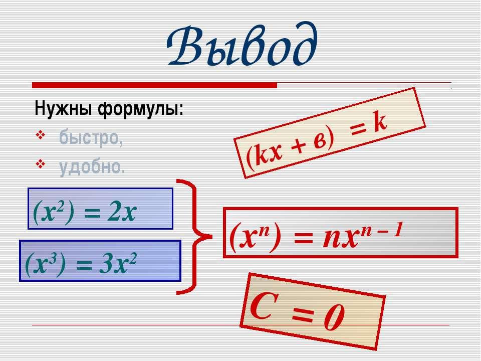 Вывод Нужны формулы: быстро, удобно. (kх + в)′ = k (х2)′ = 2х (х3)′ = 3х2 (xn...