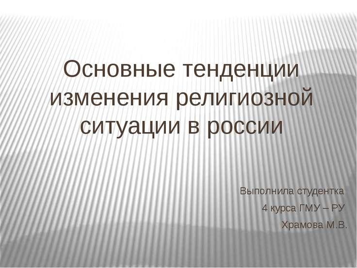 Основные тенденции изменения религиозной ситуации в россии Выполнила студентк...