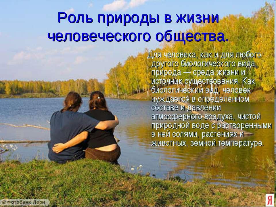 Роль природы в жизни человеческого общества. Для человека, как и для любого д...