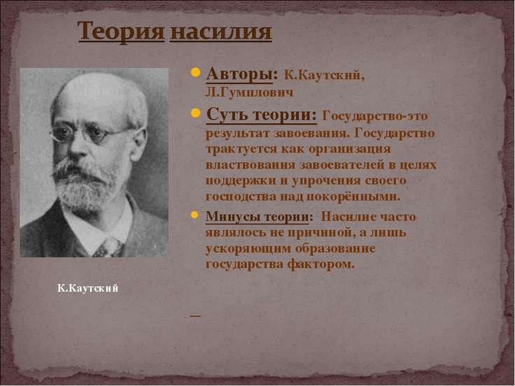 Авторы: К.Каутский, Л.Гумплович Суть теории: Государство-это результат завоев...