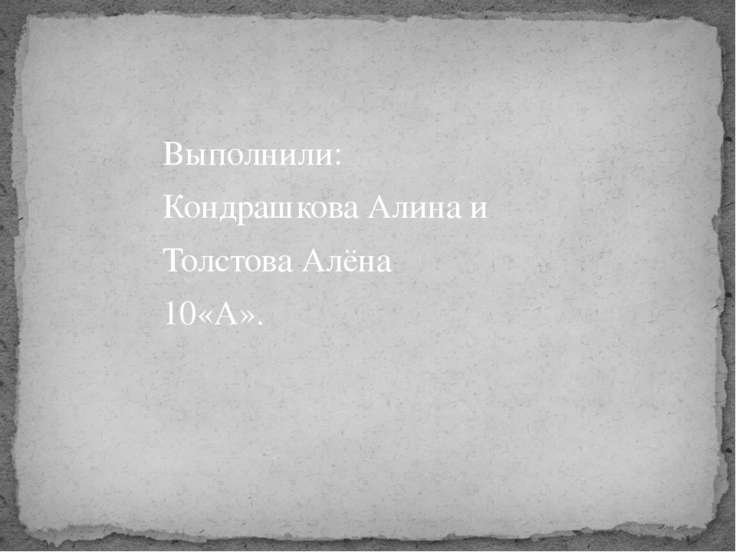 Выполнили: Кондрашкова Алина и Толстова Алёна 10«А».
