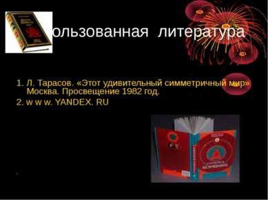 Использованная литература 1. Л. Тарасов. «Этот удивительный симметричный мир»...