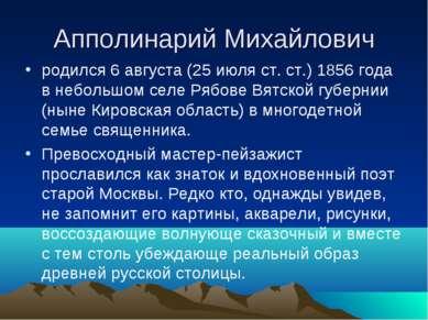 Апполинарий Михайлович родился 6 августа (25 июля ст. ст.) 1856 года в неболь...