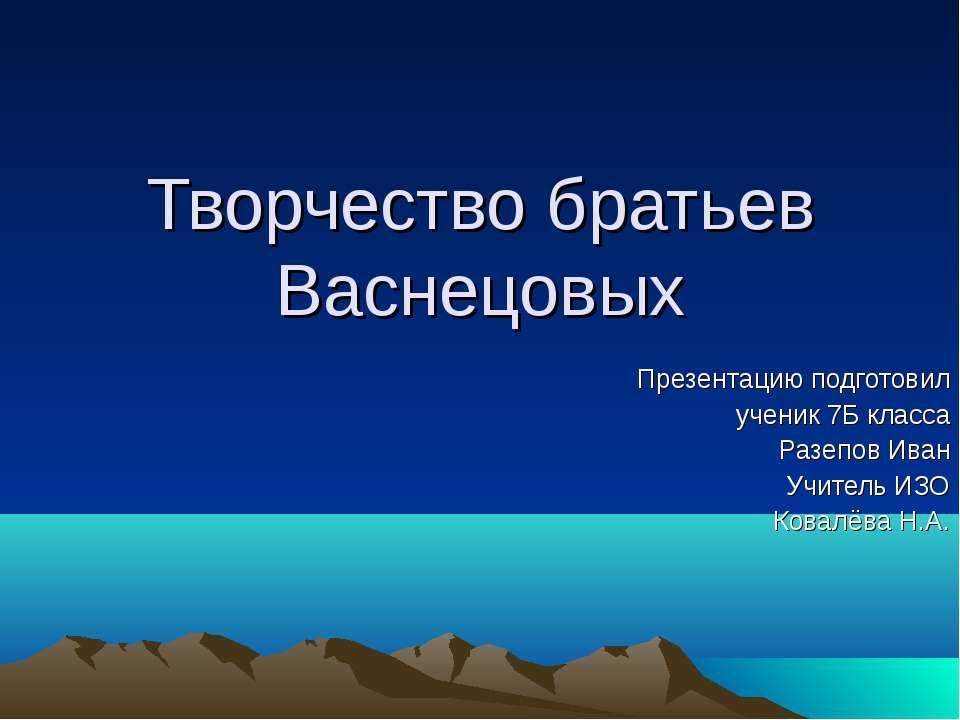 Творчество братьев Васнецовых Презентацию подготовил ученик 7Б класса Разепов...