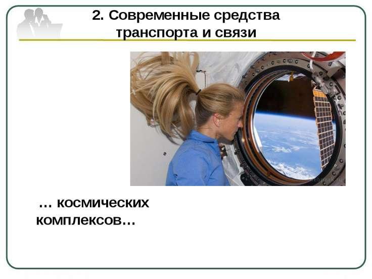 2. Современные средства транспорта и связи … космических комплексов…