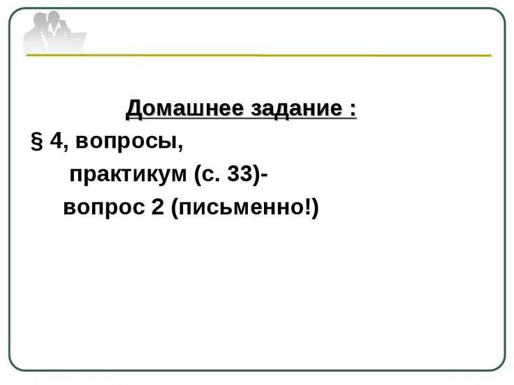 Домашнее задание : § 4, вопросы, практикум (с. 33)- вопрос 2 (письменно!)