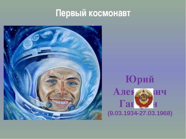Первый космонавт . Юрий Алексеевич Гагарин (9.03.1934-27.03.1968)