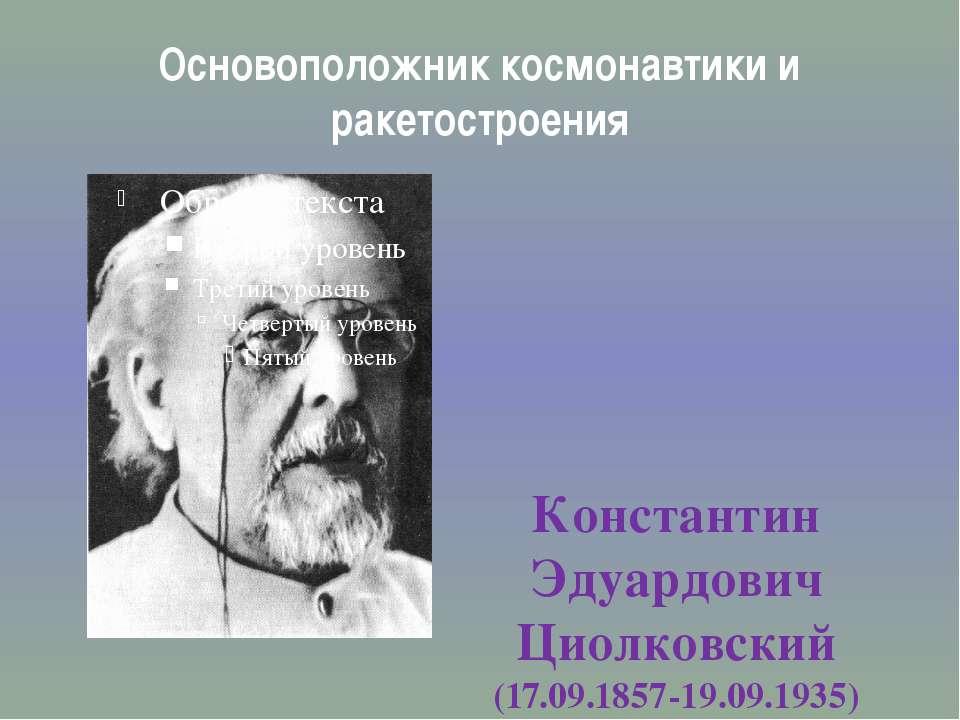 Основоположник космонавтики и ракетостроения Константин Эдуардович Циолковски...