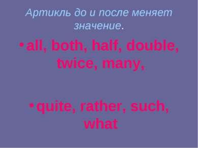 Артикль до и после меняет значение. all, both, half, double, twice, many, qui...