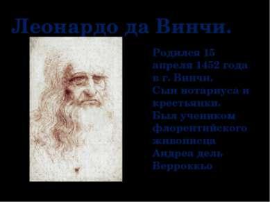 Леонардо да Винчи. Родился 15 апреля 1452 года в г. Винчи. Сын нотариуса и кр...
