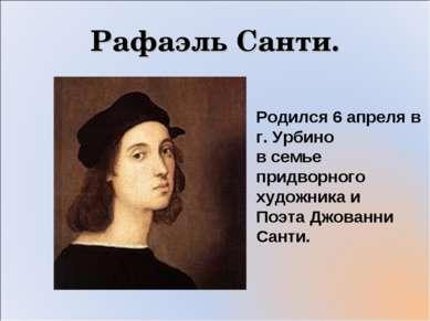 Рафаэль Санти. Родился 6 апреля в г. Урбино в семье придворного художника и П...