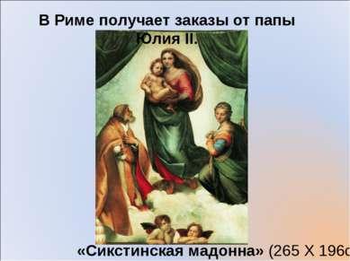 В Риме получает заказы от папы Юлия II. «Сикстинская мадонна» (265 X 196см)