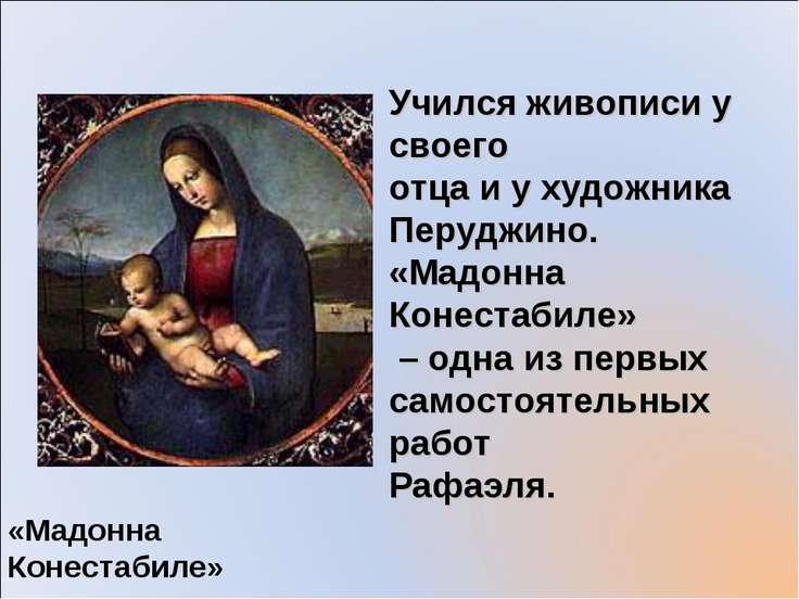 «Мадонна Конестабиле» Учился живописи у своего отца и у художника Перуджино. ...