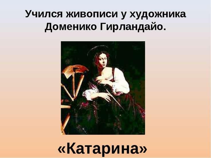Учился живописи у художника Доменико Гирландайо. «Катарина»