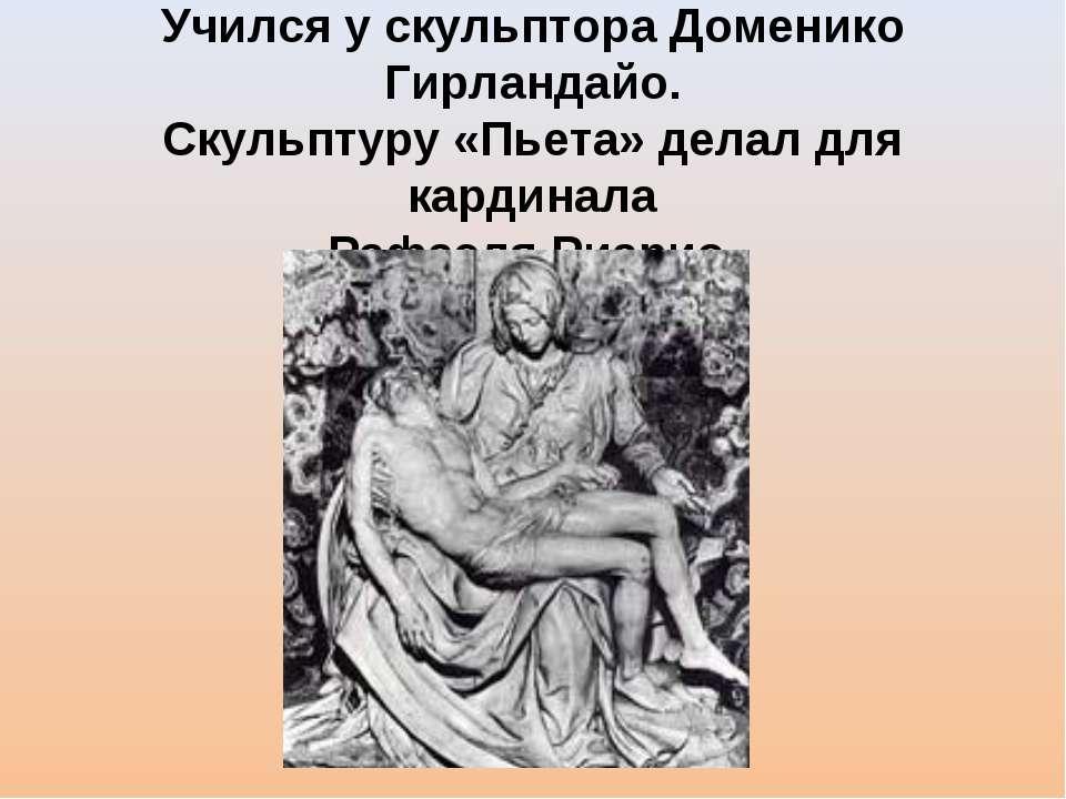 Учился у скульптора Доменико Гирландайо. Скульптуру «Пьета» делал для кардина...