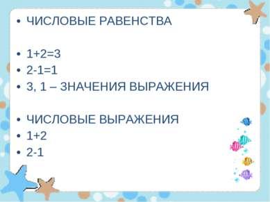 ЧИСЛОВЫЕ РАВЕНСТВА 1+2=3 2-1=1 3, 1 – ЗНАЧЕНИЯ ВЫРАЖЕНИЯ ЧИСЛОВЫЕ ВЫРАЖЕНИЯ 1...