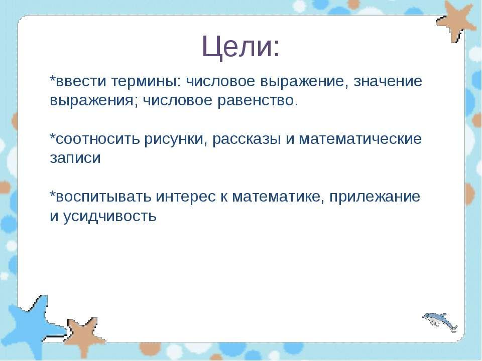 Цели: *ввести термины: числовое выражение, значение выражения; числовое равен...
