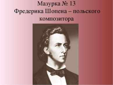 Мазурка № 13 Фредерика Шопена – польского композитора