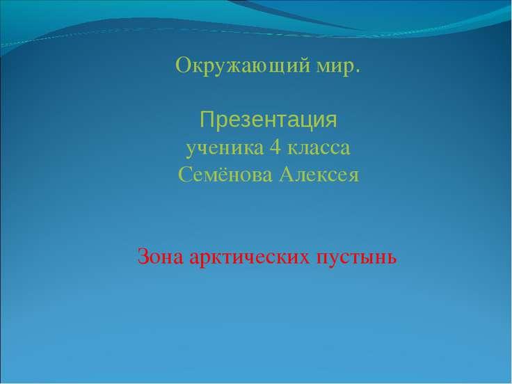 Окружающий мир. Презентация ученика 4 класса Семёнова Алексея Зона арктически...