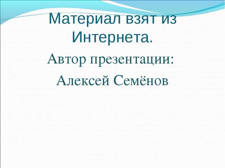 Материал взят из Интернета. Автор презентации: Алексей Семёнов