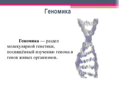 Геномика Геномика — раздел молекулярной генетики, посвящённый изучению генома...