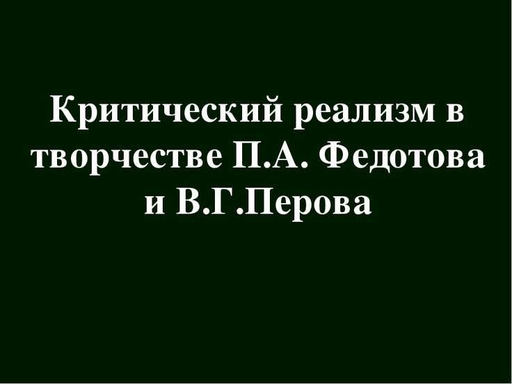 Критический реализм в творчестве П.А. Федотова и В.Г.Перова